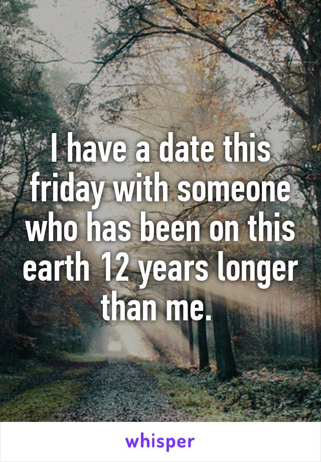 I have a date this friday with someone who has been on this earth 12 years longer than me.