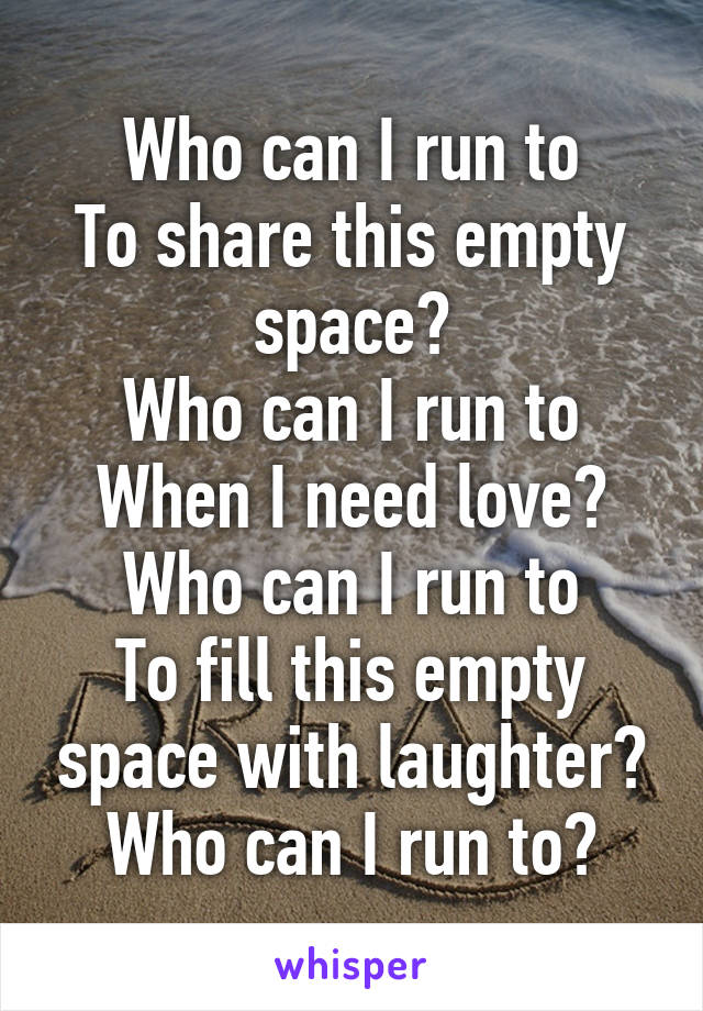 Who can I run to To share this empty space? Who can I run to When I need love? Who can I run to To fill this empty space with laughter? Who can I run to?