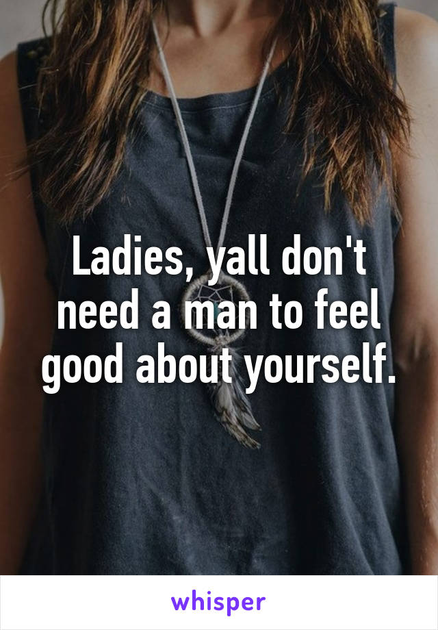 Ladies, yall don't need a man to feel good about yourself.