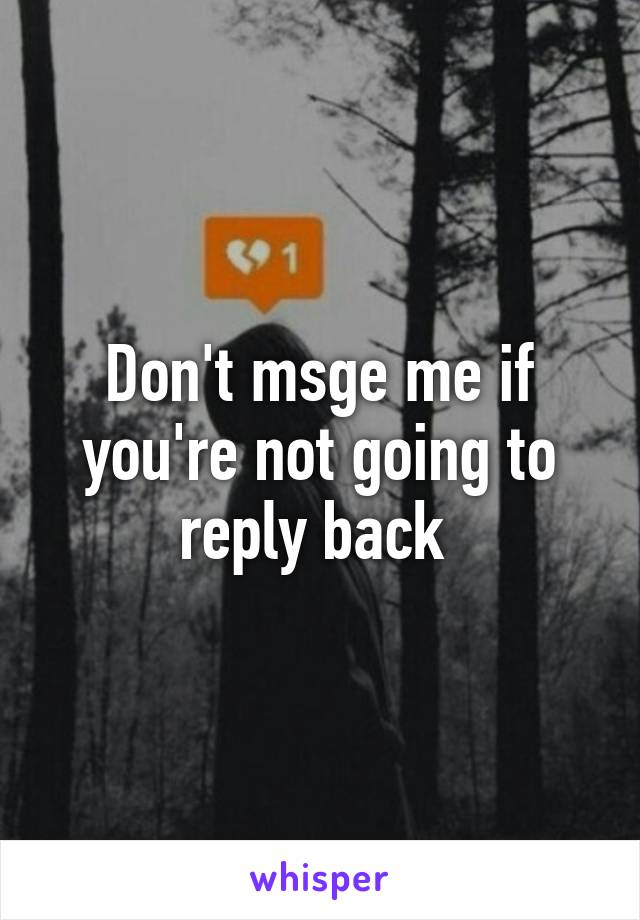 Don't msge me if you're not going to reply back