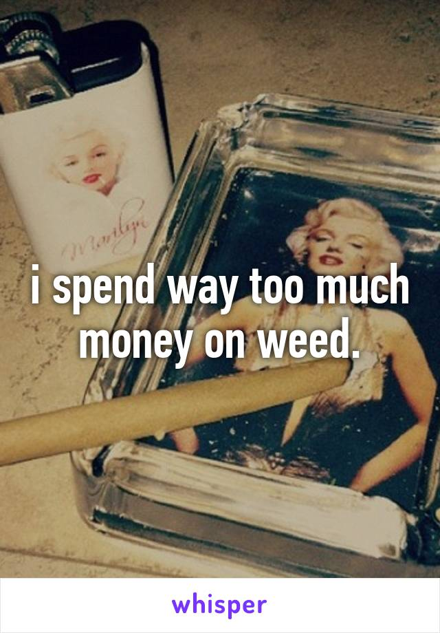 i spend way too much money on weed.