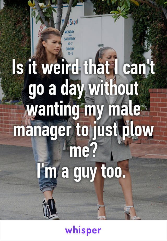 Is it weird that I can't go a day without wanting my male manager to just plow me? I'm a guy too.