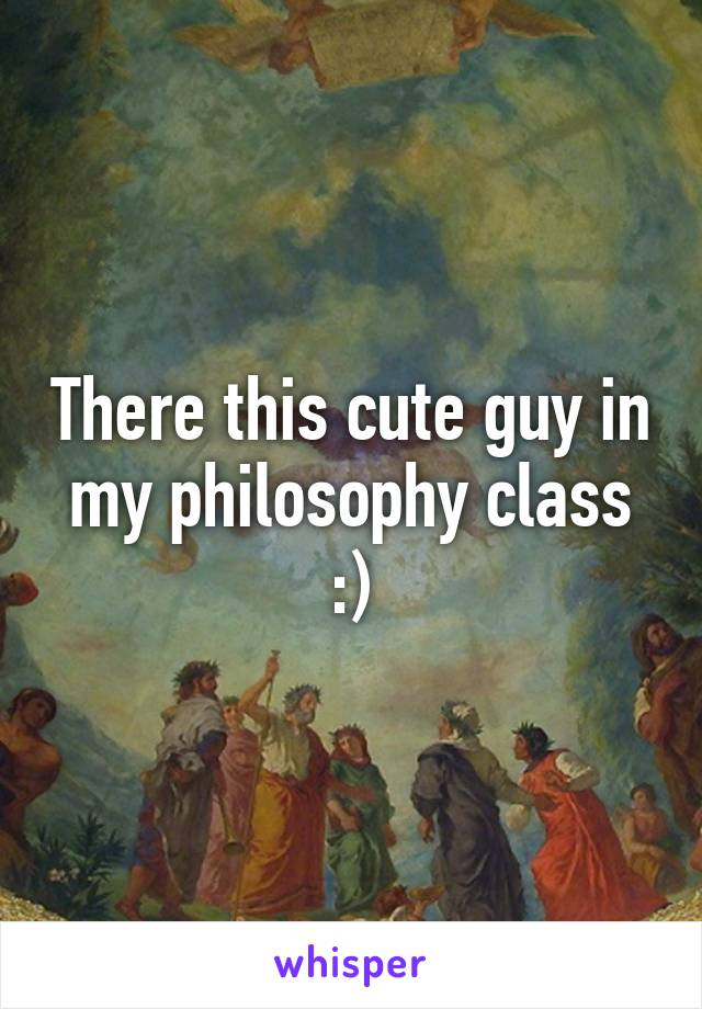 There this cute guy in my philosophy class :)