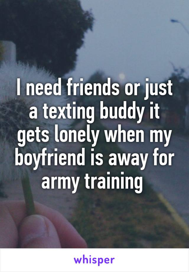 I need friends or just a texting buddy it gets lonely when my boyfriend is away for army training