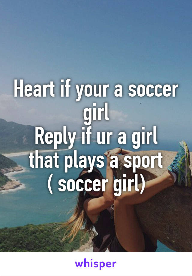 Heart if your a soccer girl Reply if ur a girl that plays a sport ( soccer girl)