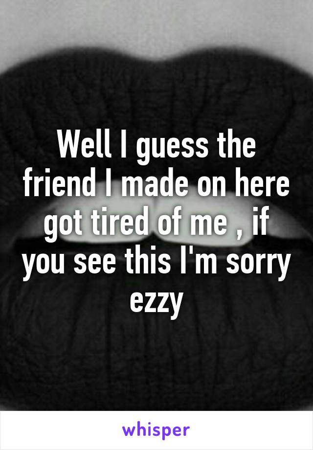 Well I guess the friend I made on here got tired of me , if you see this I'm sorry ezzy