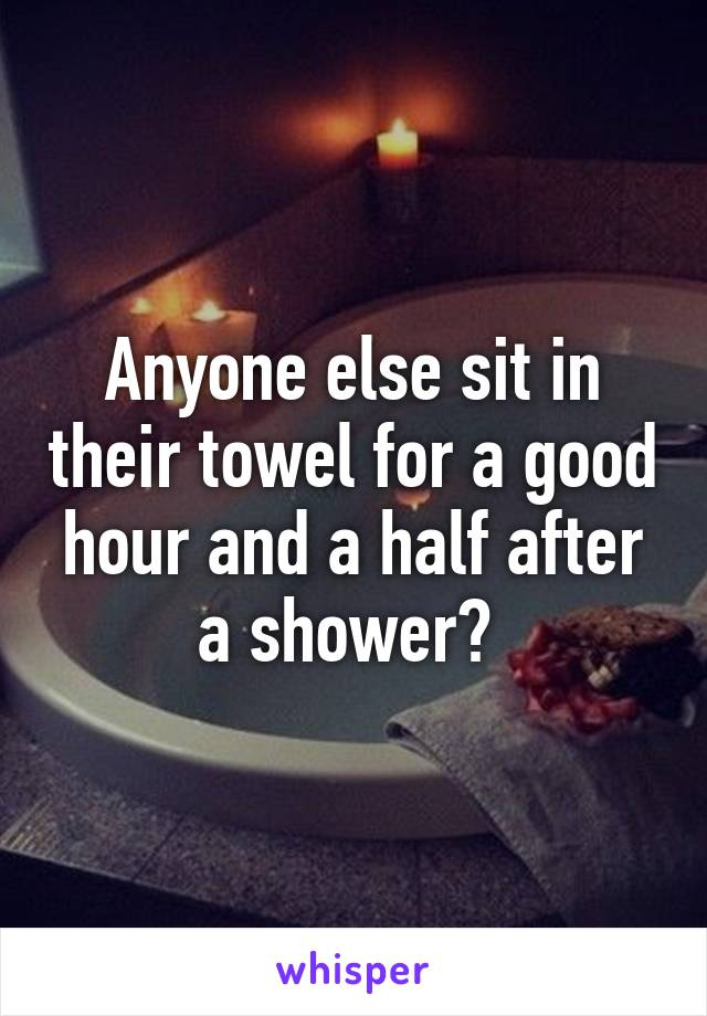Anyone else sit in their towel for a good hour and a half after a shower?