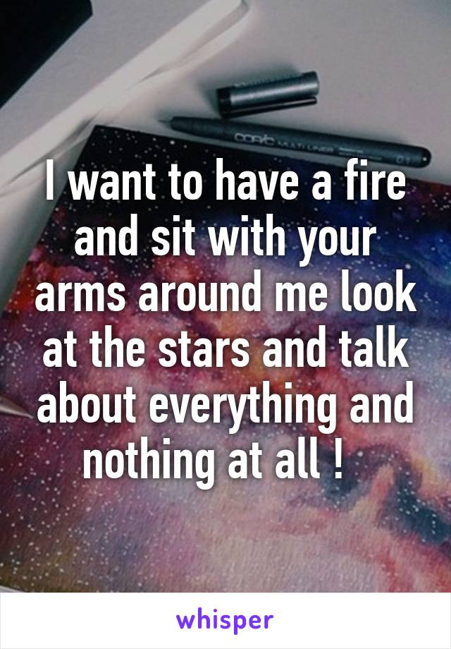 I want to have a fire and sit with your arms around me look at the stars and talk about everything and nothing at all !