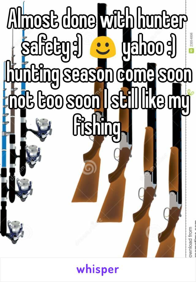 Almost done with hunter safety :) ☺ yahoo :) hunting season come soon not too soon I still like my fishing