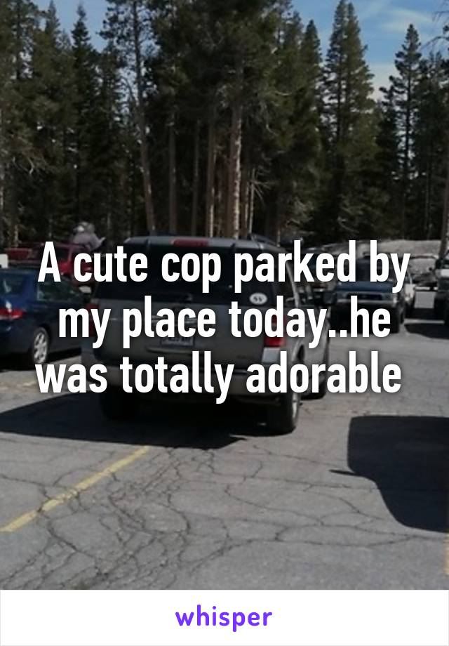 A cute cop parked by my place today..he was totally adorable