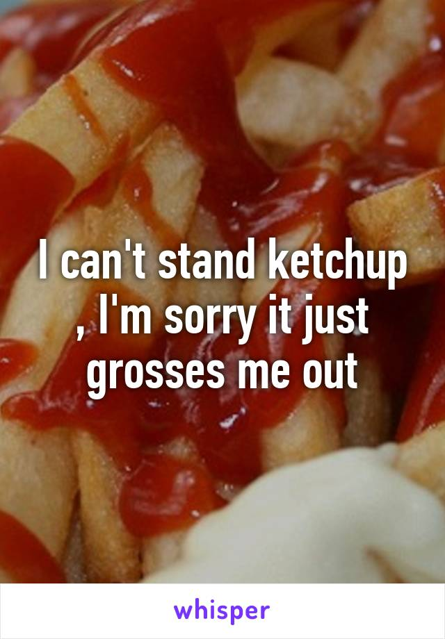I can't stand ketchup , I'm sorry it just grosses me out