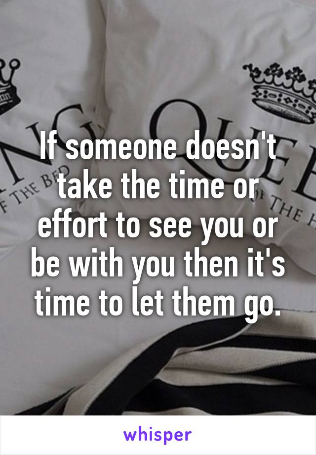 If someone doesn't take the time or effort to see you or be with you then it's time to let them go.