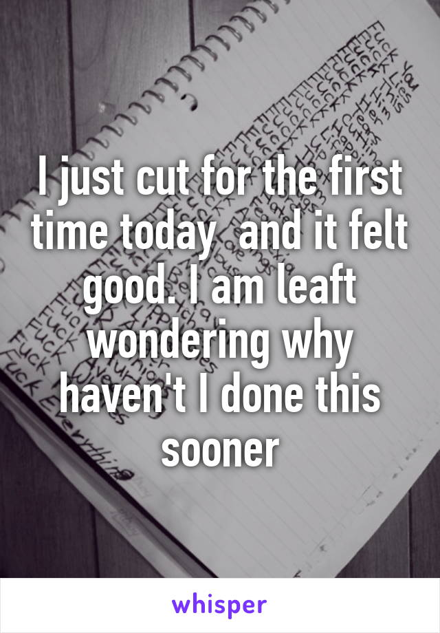I just cut for the first time today  and it felt good. I am leaft wondering why haven't I done this sooner
