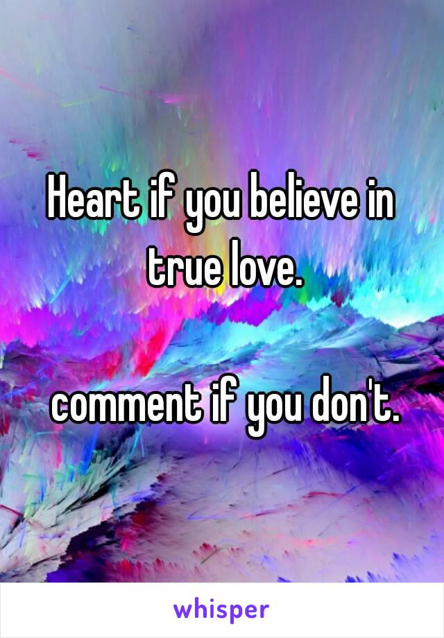 Heart if you believe in true love.   comment if you don't.