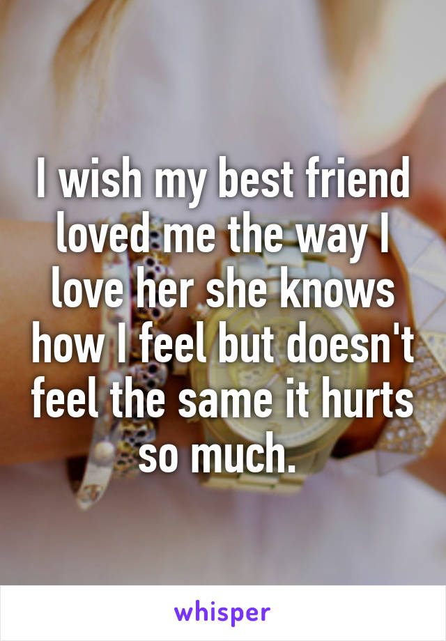 I wish my best friend loved me the way I love her she knows how I feel but doesn't feel the same it hurts so much.