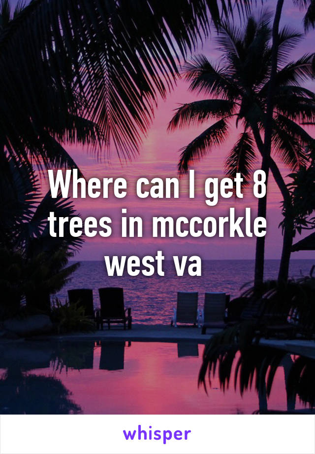 Where can I get 8 trees in mccorkle west va