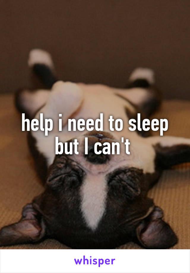 help i need to sleep but I can't