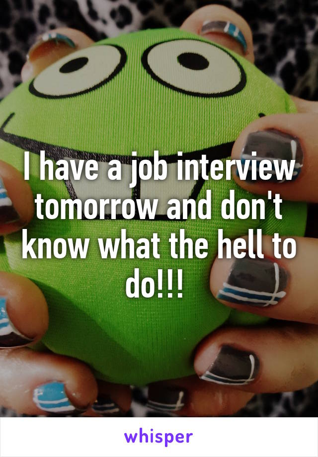 I have a job interview tomorrow and don't know what the hell to do!!!