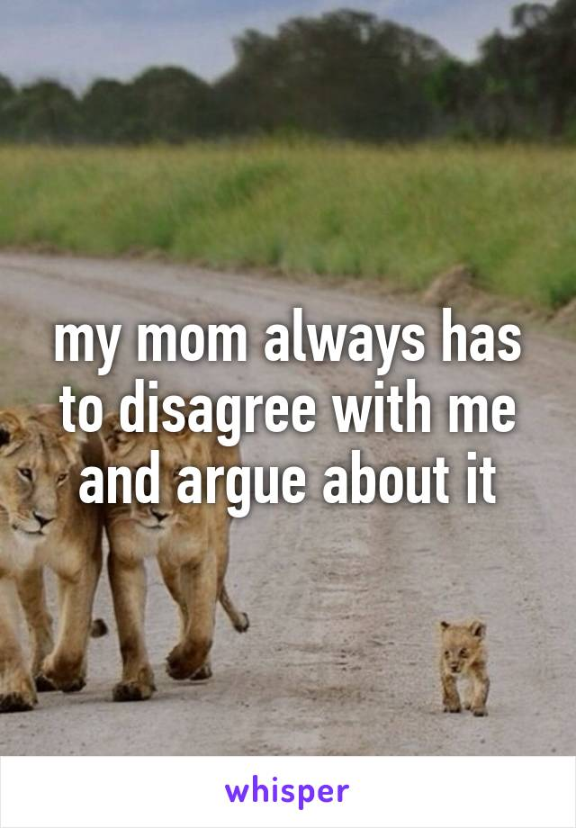 my mom always has to disagree with me and argue about it