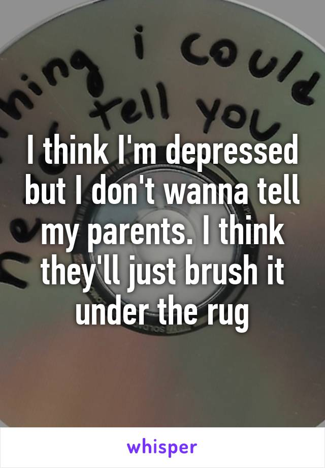I think I'm depressed but I don't wanna tell my parents. I think they'll just brush it under the rug