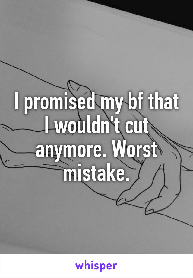 I promised my bf that I wouldn't cut anymore. Worst mistake.