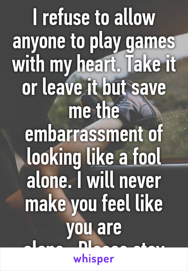 I refuse to allow anyone to play games with my heart. Take it or leave it but save me the embarrassment of looking like a fool alone. I will never make you feel like you are alone...Please stay