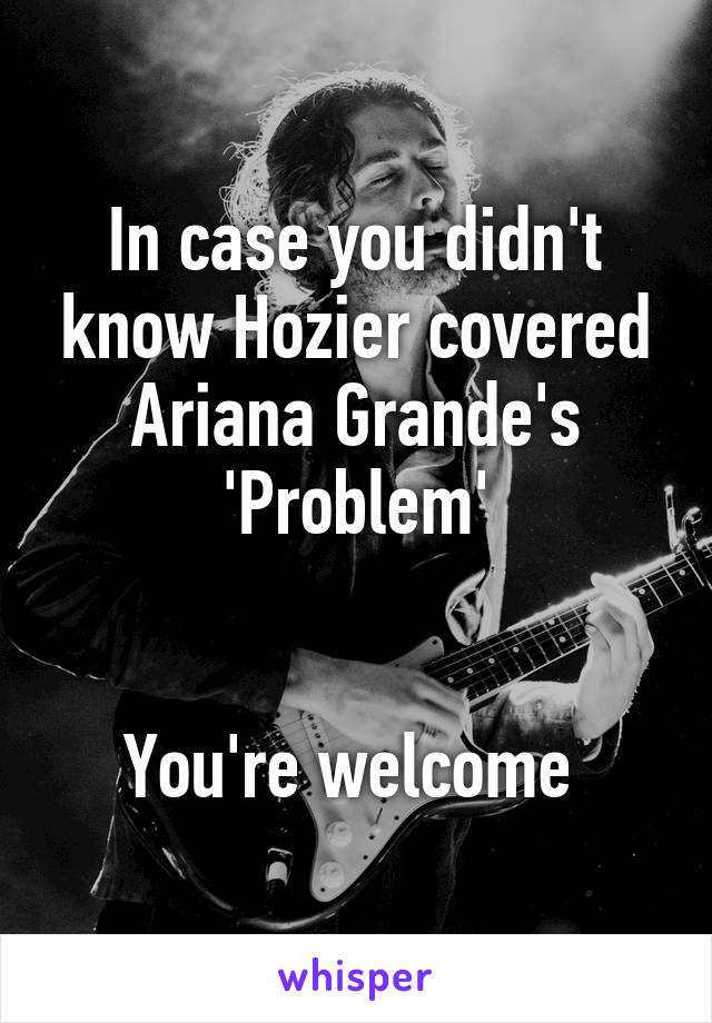 In case you didn't know Hozier covered Ariana Grande's 'Problem'   You're welcome