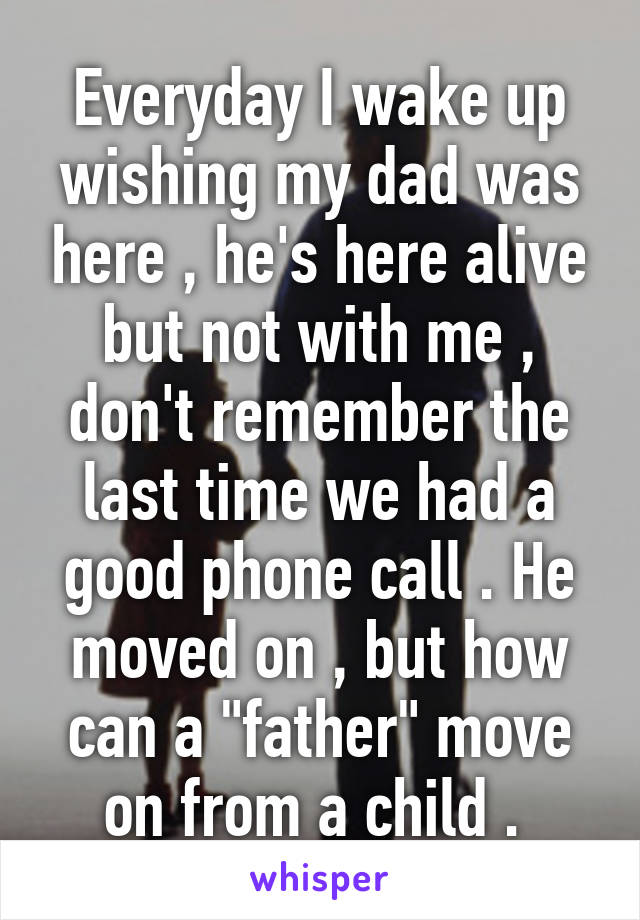 "Everyday I wake up wishing my dad was here , he's here alive but not with me , don't remember the last time we had a good phone call . He moved on , but how can a ""father"" move on from a child ."
