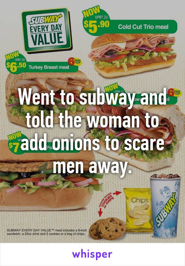 Went to subway and told the woman to add onions to scare men away.