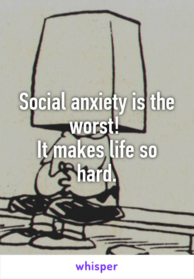 Social anxiety is the worst!  It makes life so hard.