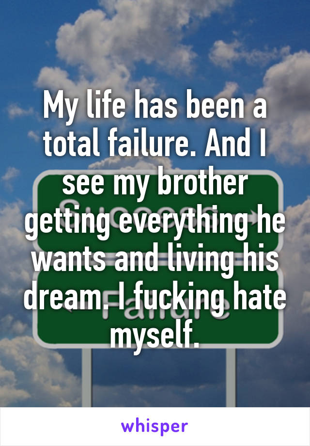 My life has been a total failure. And I see my brother getting everything he wants and living his dream. I fucking hate myself.