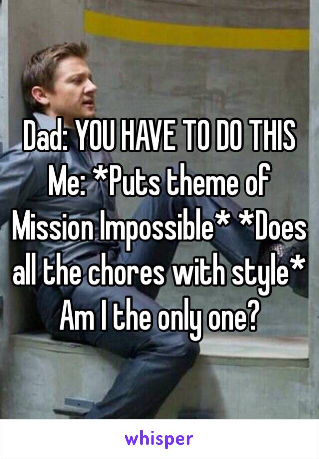 Dad: YOU HAVE TO DO THIS Me: *Puts theme of Mission Impossible* *Does all the chores with style* Am I the only one?