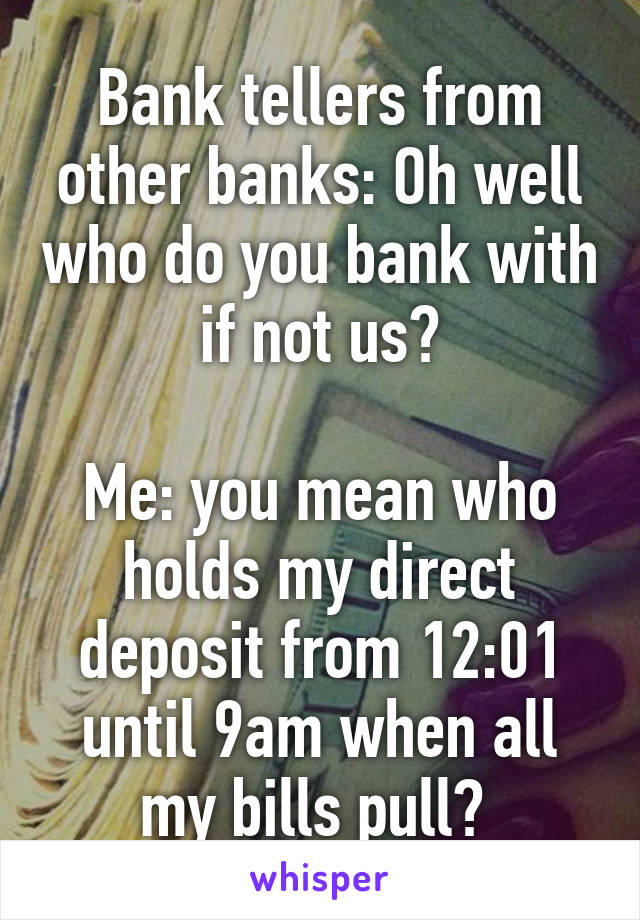Bank tellers from other banks: Oh well who do you bank with if not us?  Me: you mean who holds my direct deposit from 12:01 until 9am when all my bills pull?