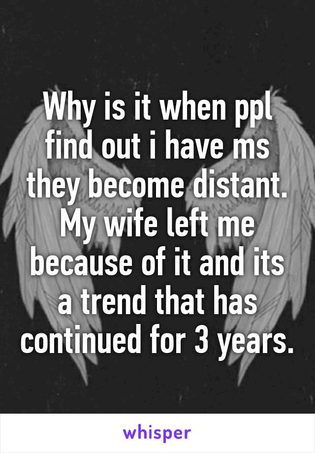 Why is it when ppl find out i have ms they become distant. My wife left me because of it and its a trend that has continued for 3 years.