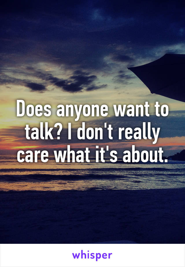Does anyone want to talk? I don't really care what it's about.