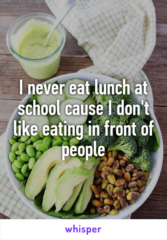 I never eat lunch at school cause I don't like eating in front of people