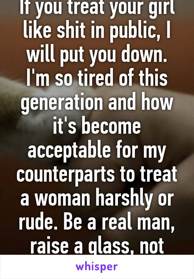 If you treat your girl like shit in public, I will put you down. I'm so tired of this generation and how it's become acceptable for my counterparts to treat a woman harshly or rude. Be a real man, raise a glass, not your fist.