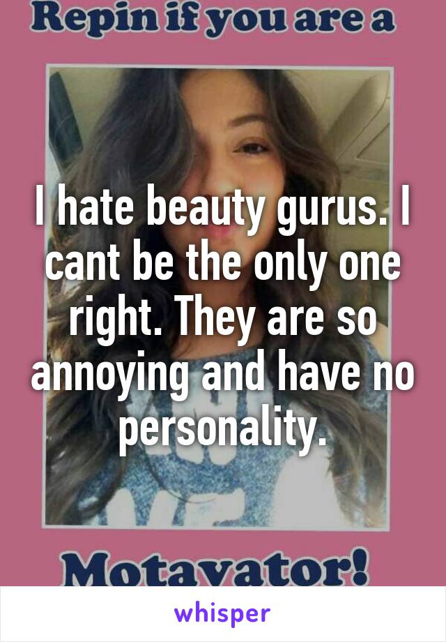 I hate beauty gurus. I cant be the only one right. They are so annoying and have no personality.