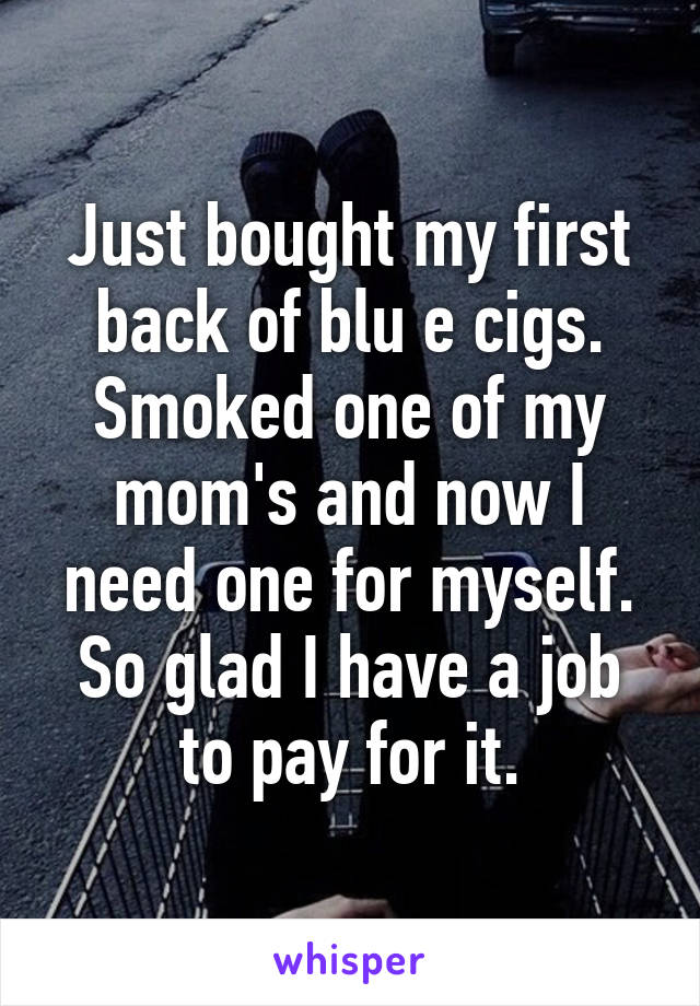 Just bought my first back of blu e cigs. Smoked one of my mom's and now I need one for myself. So glad I have a job to pay for it.