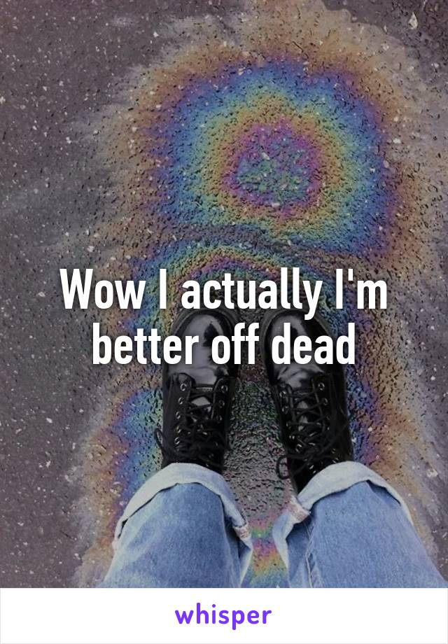 Wow I actually I'm better off dead