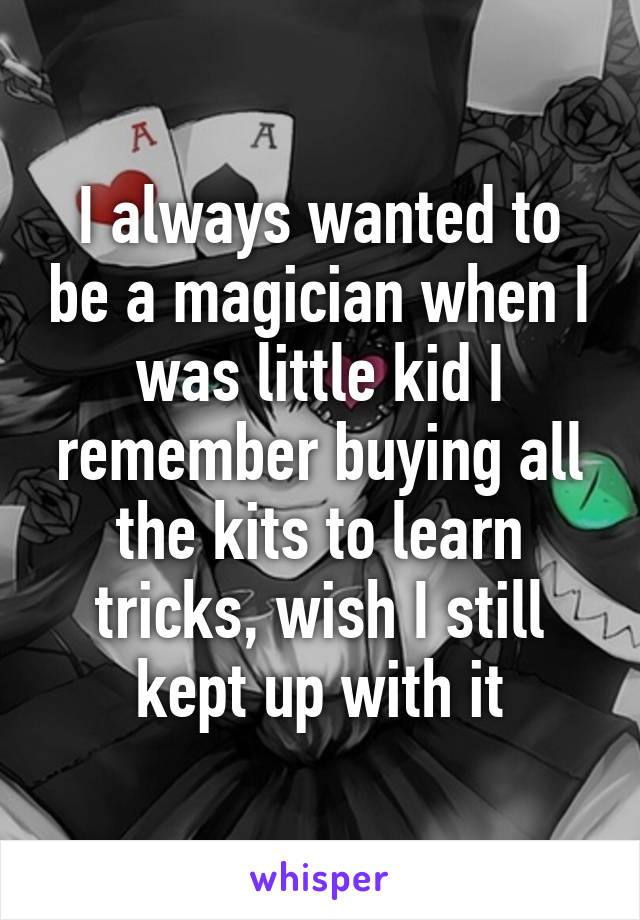 I always wanted to be a magician when I was little kid I remember buying all the kits to learn tricks, wish I still kept up with it