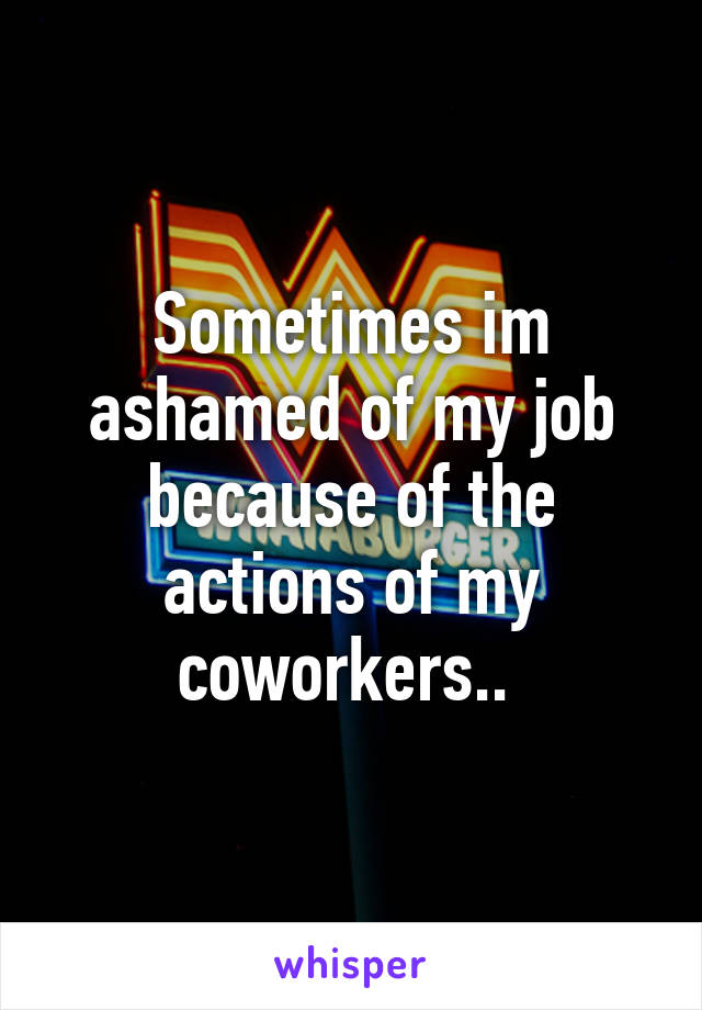 Sometimes im ashamed of my job because of the actions of my coworkers..