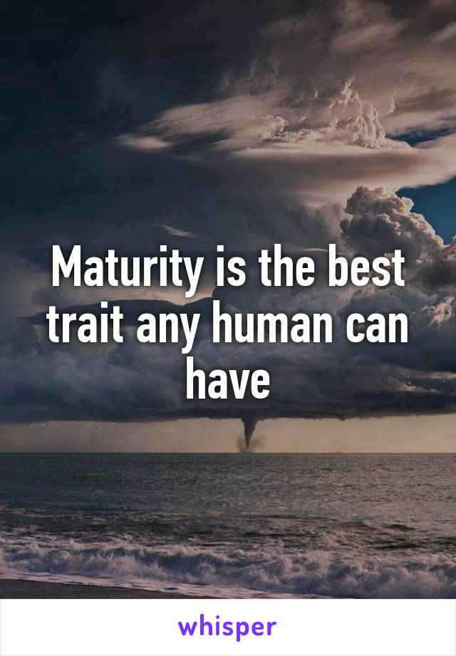 Maturity is the best trait any human can have