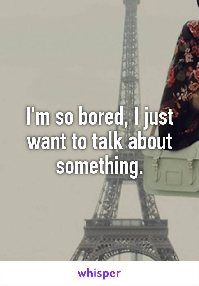 I'm so bored, I just want to talk about something.