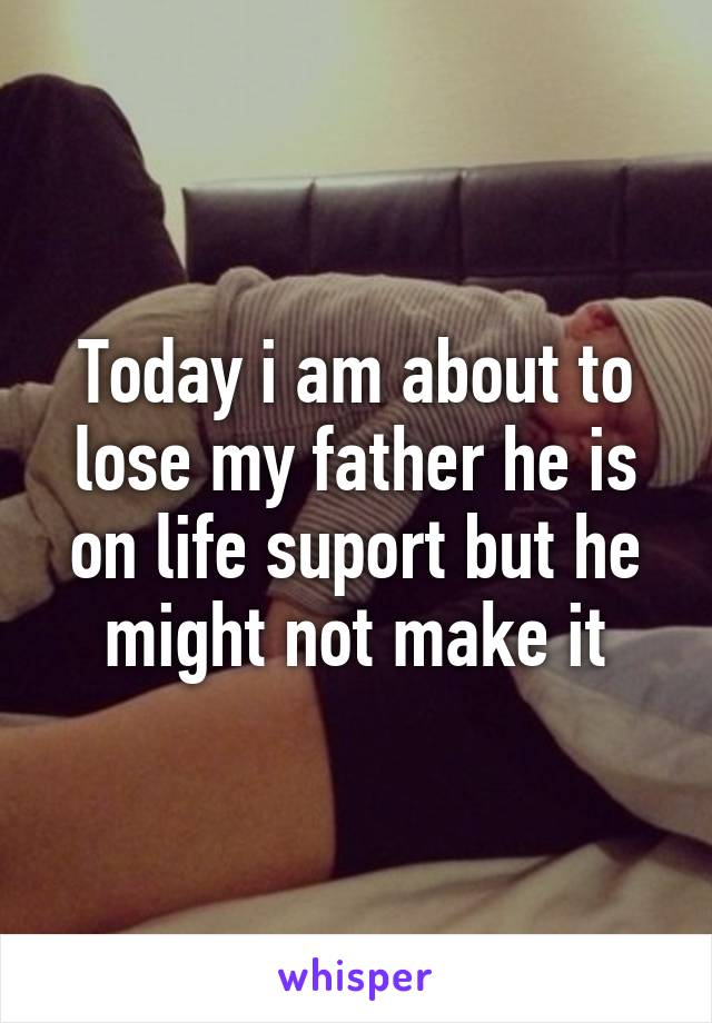 Today i am about to lose my father he is on life suport but he might not make it