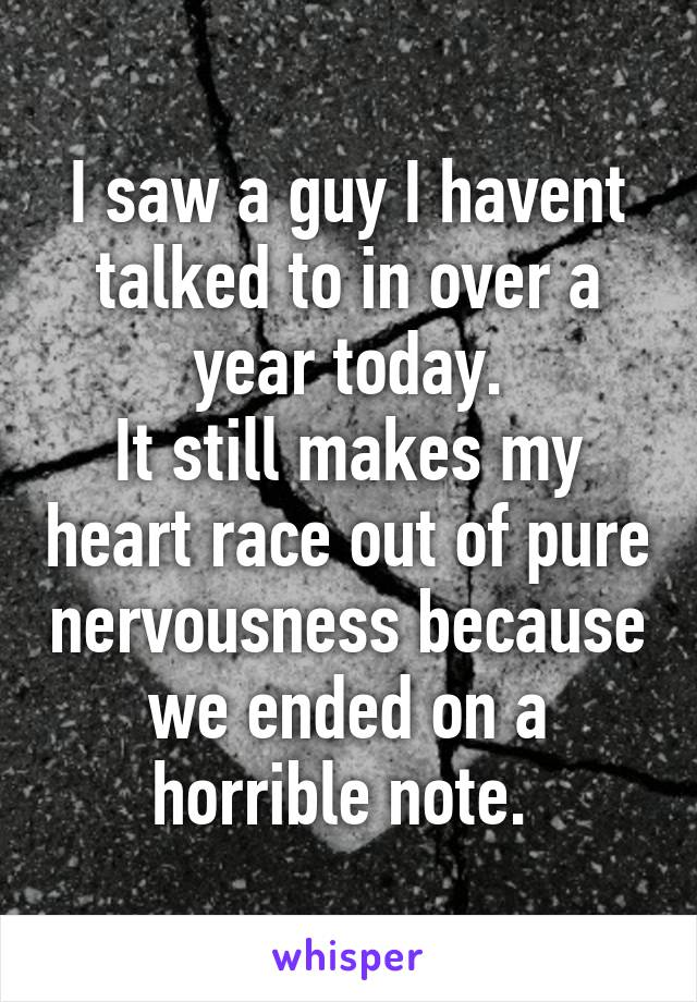I saw a guy I havent talked to in over a year today. It still makes my heart race out of pure nervousness because we ended on a horrible note.