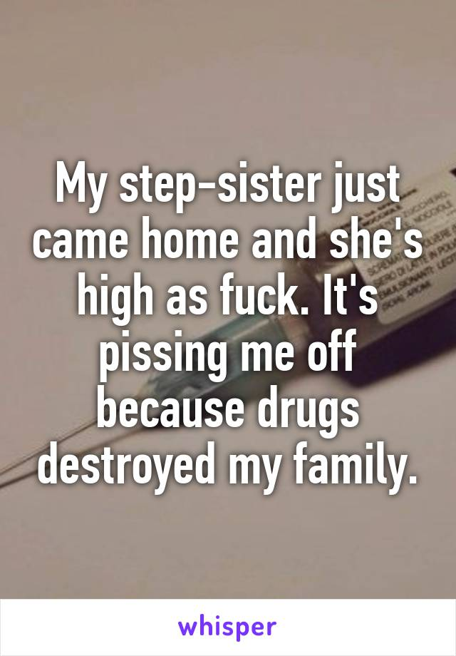 My step-sister just came home and she's high as fuck. It's pissing me off because drugs destroyed my family.