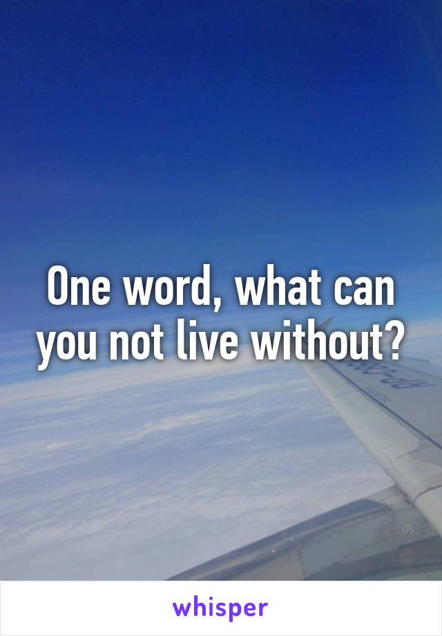 One word, what can you not live without?