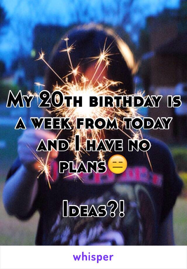 My 20th birthday is a week from today and I have no plans😑  Ideas?!