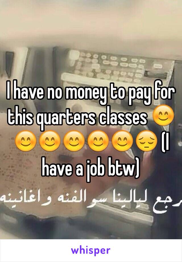 I have no money to pay for this quarters classes 😊😊😊😊😊😊😔 (I have a job btw)